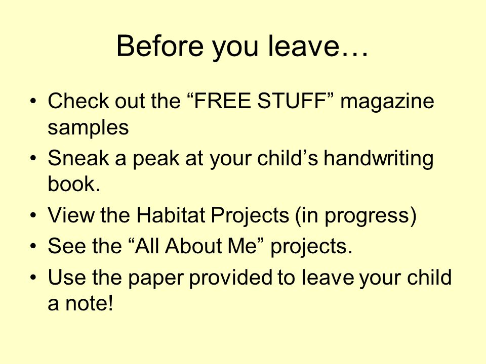 Before you leave… Check out the FREE STUFF magazine samples Sneak a peak at your childs handwriting book. View the Habitat Projects (in progress) See
