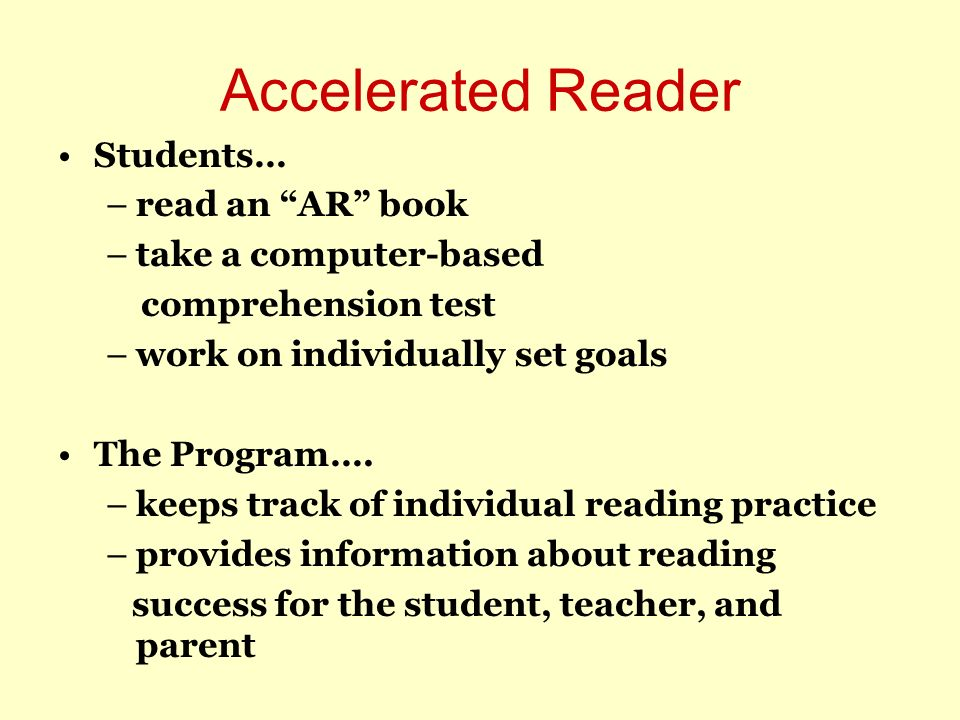 Accelerated Reader Students… –read an AR book –take a computer-based comprehension test –work on individually set goals The Program…. –keeps track of