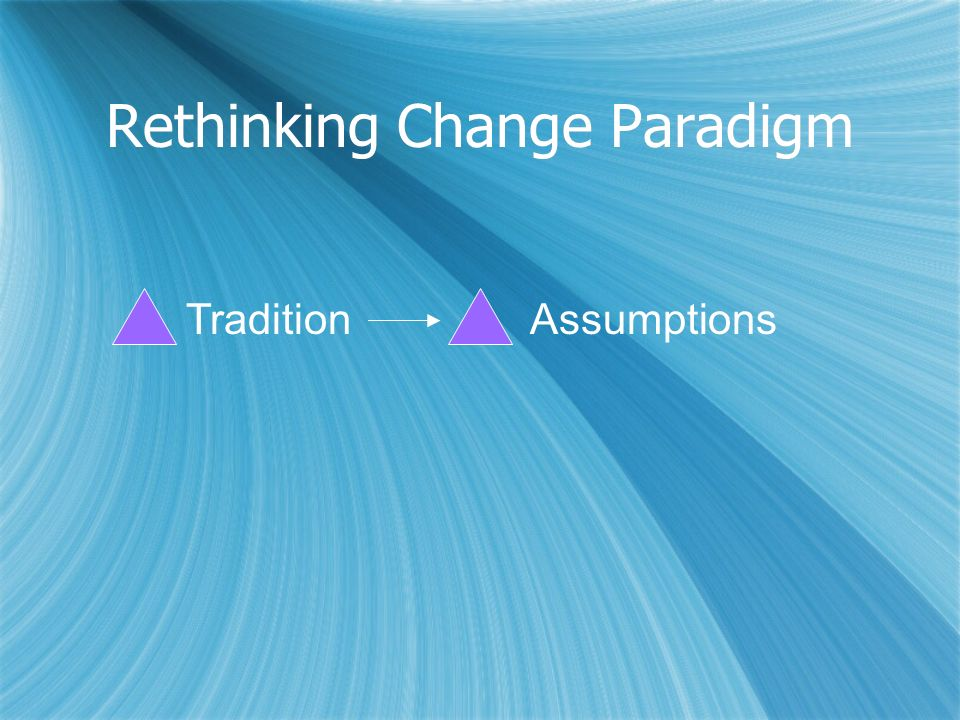 Rethinking Change Paradigm TraditionAssumptions