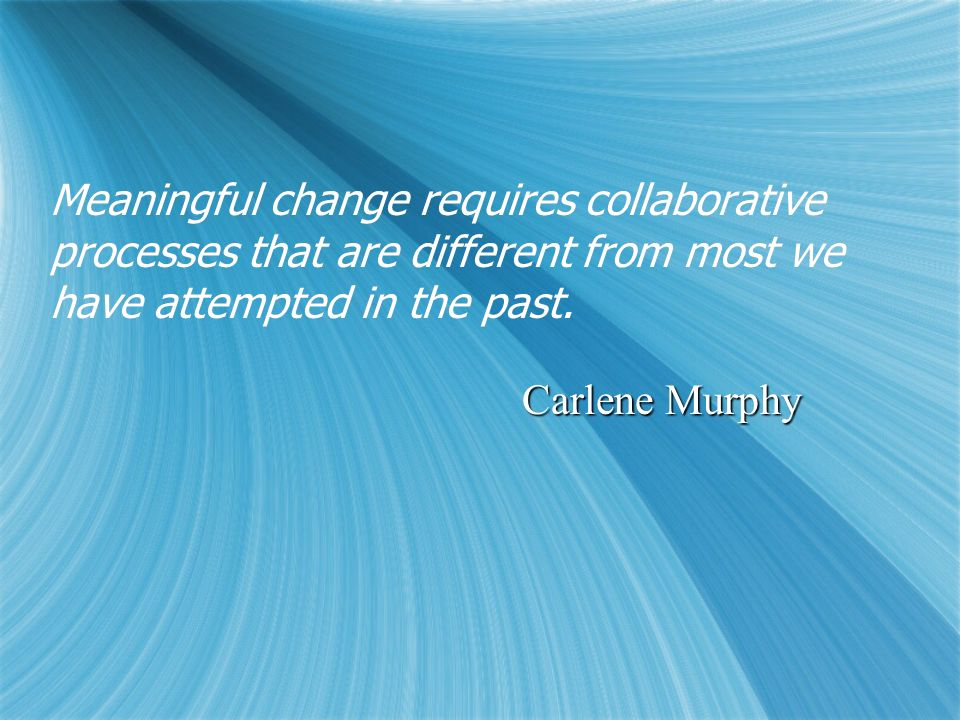 Meaningful change requires collaborative processes that are different from most we have attempted in the past. Carlene Murphy