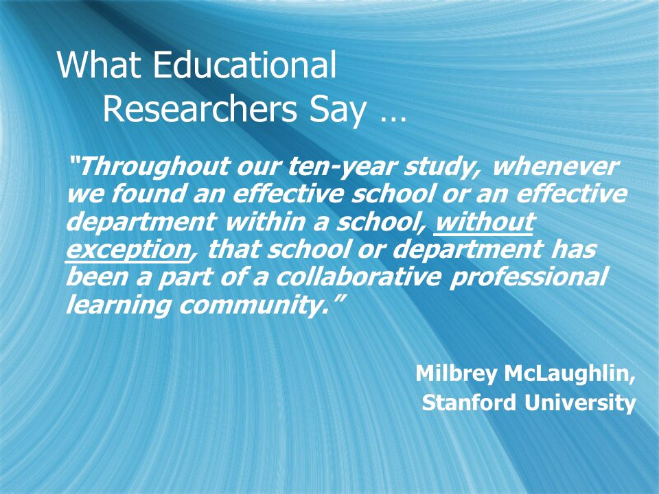 What Educational Researchers Say … Throughout our ten-year study, whenever we found an effective school or an effective department within a school, wi