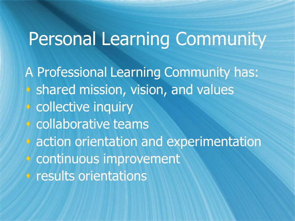 Personal Learning Community A Professional Learning Community has: shared mission, vision, and values collective inquiry collaborative teams action or