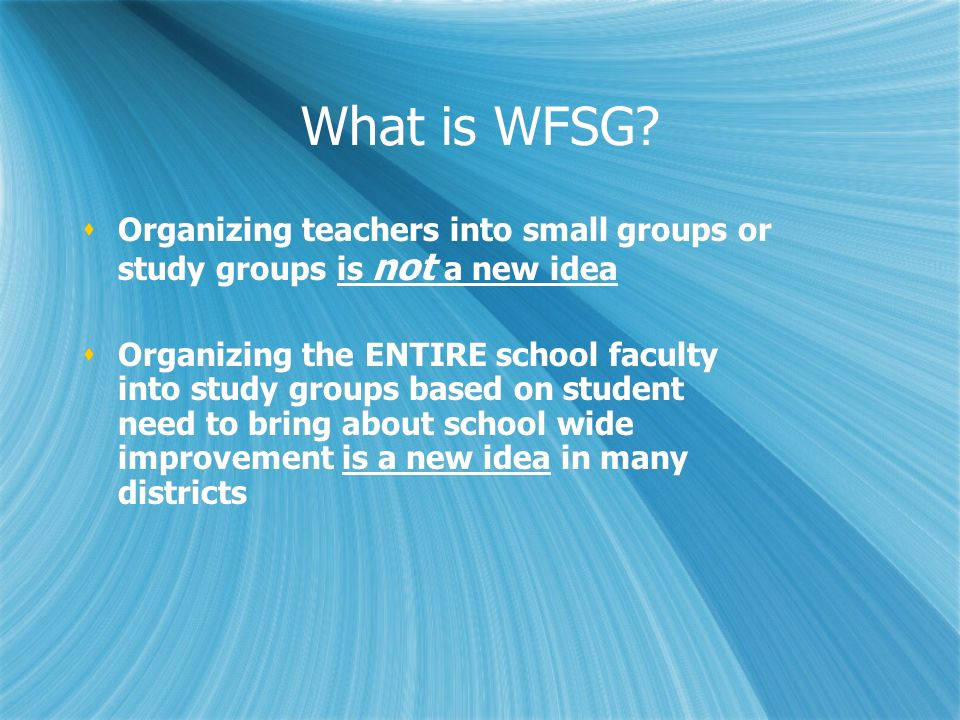 What is WFSG? Organizing teachers into small groups or study groups is not a new idea Organizing the ENTIRE school faculty into study groups based on