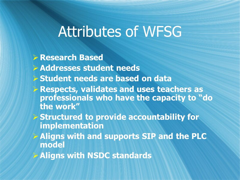 Attributes of WFSG Research Based Addresses student needs Student needs are based on data Respects, validates and uses teachers as professionals who h