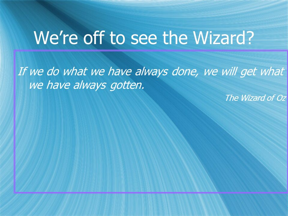Were off to see the Wizard? If we do what we have always done, we will get what we have always gotten. The Wizard of Oz If we do what we have always d