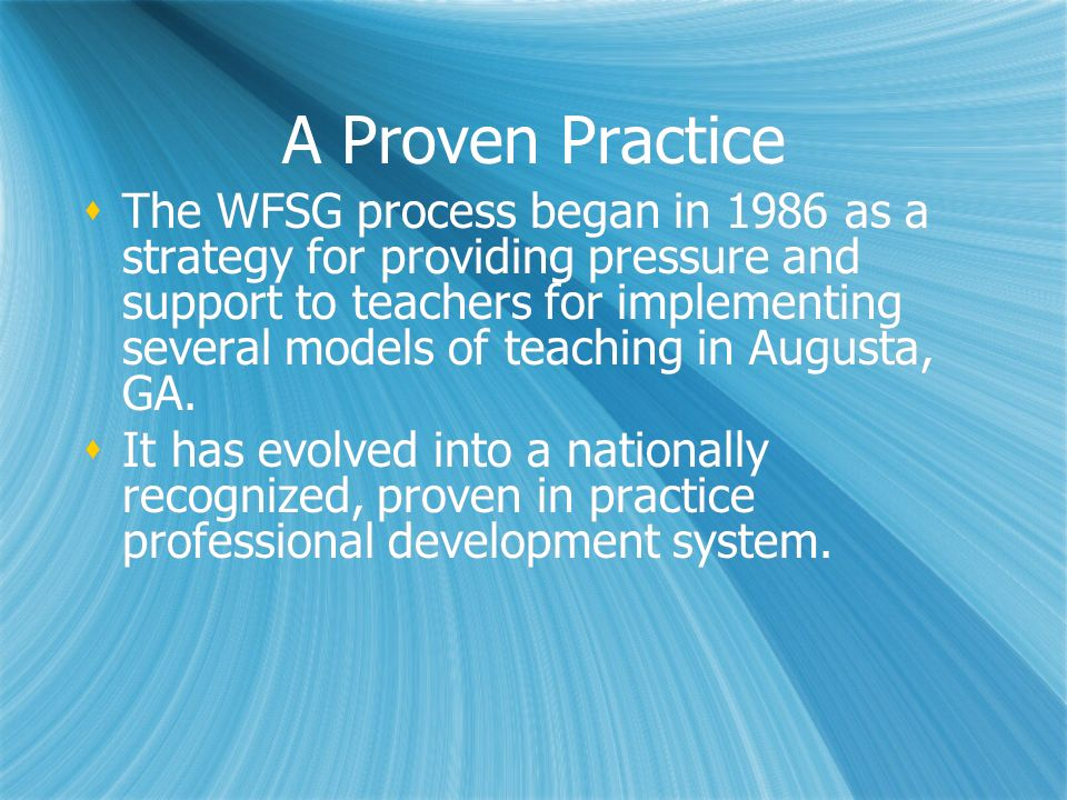 A Proven Practice The WFSG process began in 1986 as a strategy for providing pressure and support to teachers for implementing several models of teach