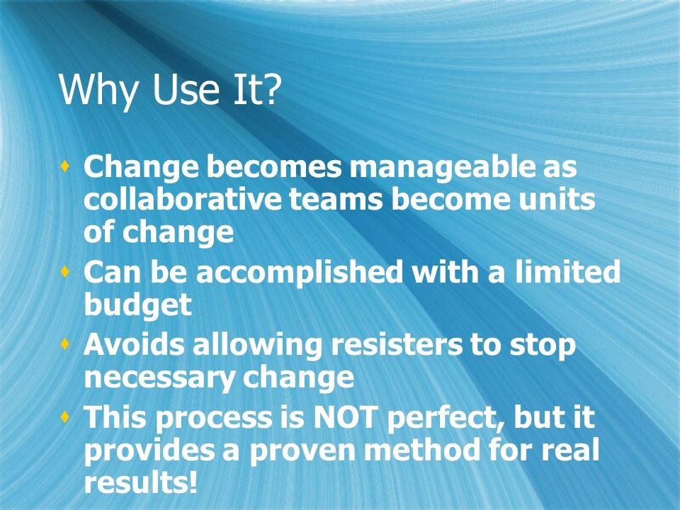Why Use It? Change becomes manageable as collaborative teams become units of change Can be accomplished with a limited budget Avoids allowing resister