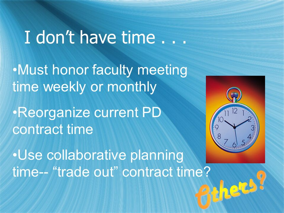 I dont have time... Must honor faculty meeting time weekly or monthly Reorganize current PD contract time Use collaborative planning time-- trade out