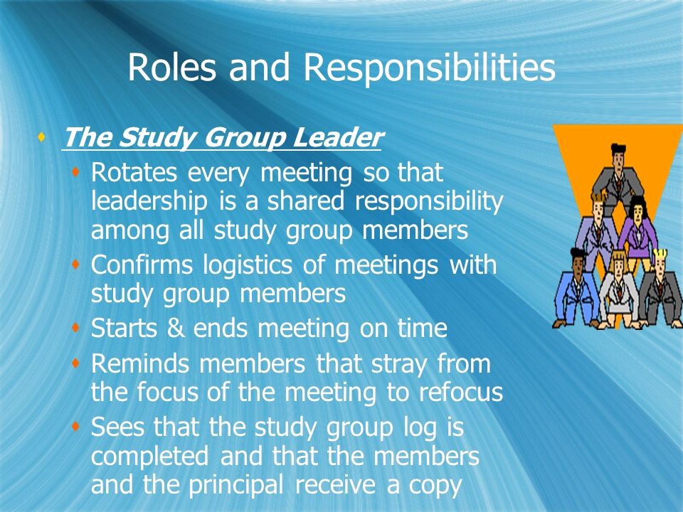 Roles and Responsibilities The Study Group Leader Rotates every meeting so that leadership is a shared responsibility among all study group members Co