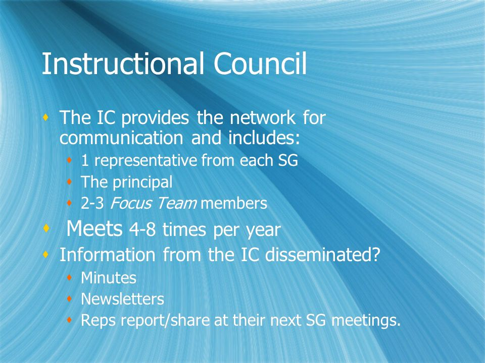 Instructional Council The IC provides the network for communication and includes: 1 representative from each SG The principal 2-3 Focus Team members M