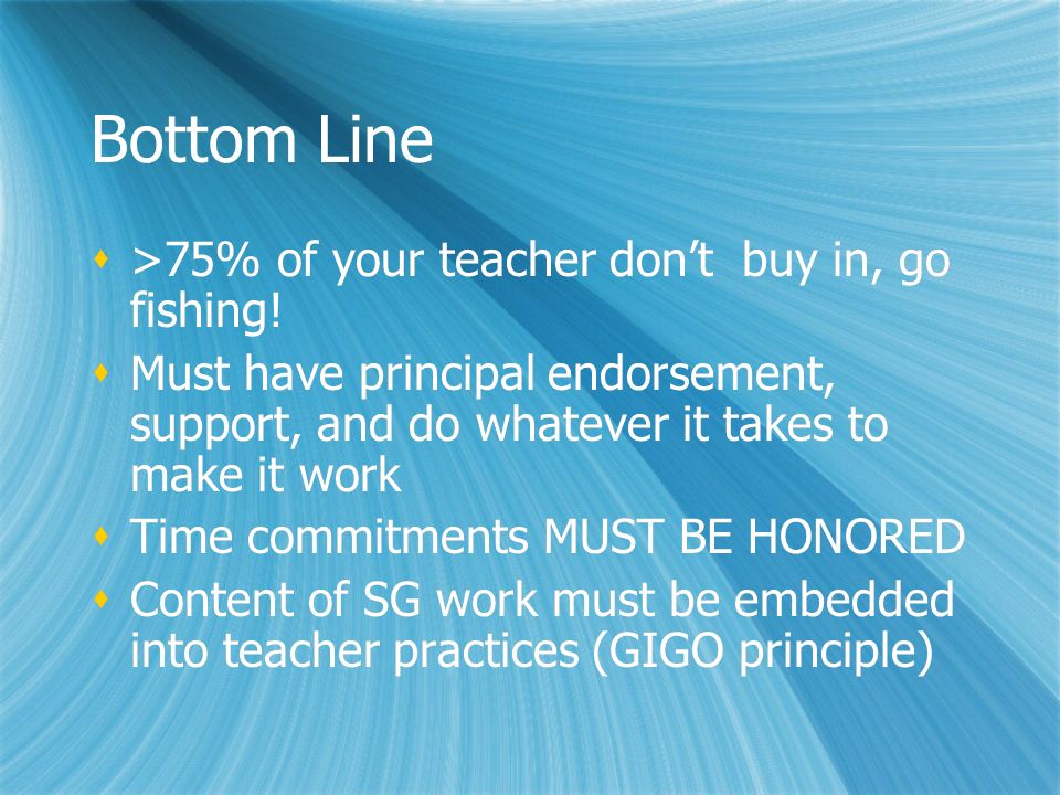 Bottom Line >75% of your teacher dont buy in, go fishing! Must have principal endorsement, support, and do whatever it takes to make it work Time comm