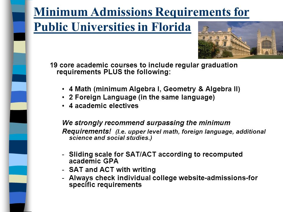 Minimum Admissions Requirements for Public Universities in Florida 19 core academic courses to include regular graduation requirements PLUS the following: 4 Math (minimum Algebra I, Geometry & Algebra II) 2 Foreign Language (in the same language) 4 academic electives We strongly recommend surpassing the minimum Requirements.