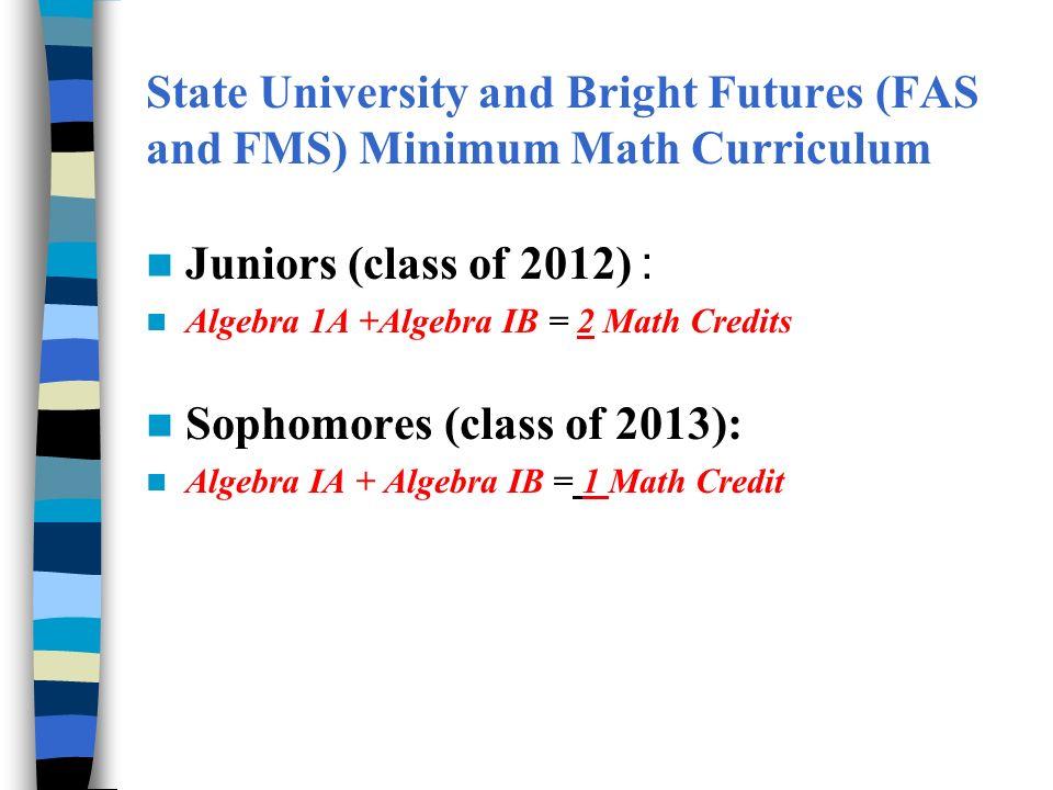 State University and Bright Futures (FAS and FMS) Minimum Math Curriculum Juniors (class of 2012) : Algebra 1A +Algebra IB = 2 Math Credits Sophomores