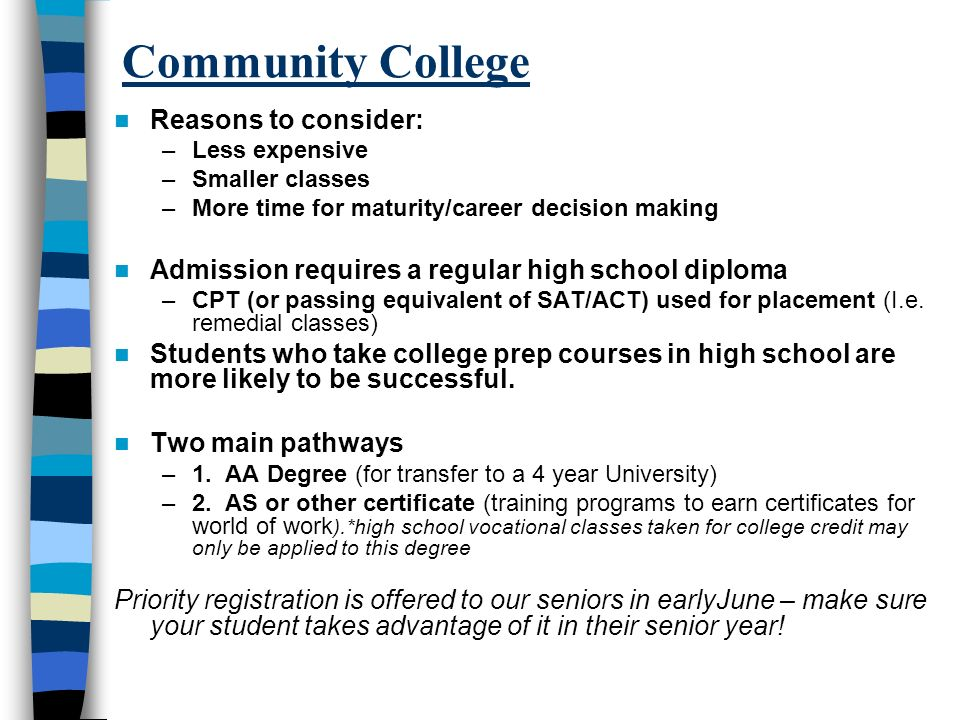 Community College Reasons to consider: –Less expensive –Smaller classes –More time for maturity/career decision making Admission requires a regular high school diploma –CPT (or passing equivalent of SAT/ACT) used for placement (I.e.