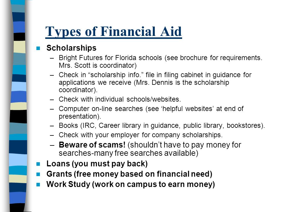 Types of Financial Aid Scholarships –Bright Futures for Florida schools (see brochure for requirements. Mrs. Scott is coordinator) –Check in scholarsh