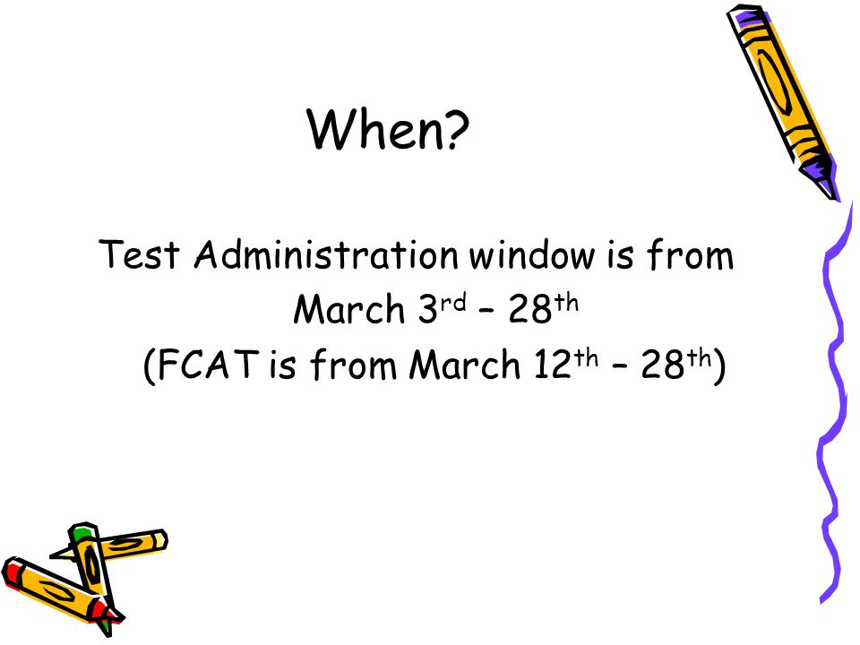 When Test Administration window is from March 3 rd – 28 th (FCAT is from March 12 th – 28 th )