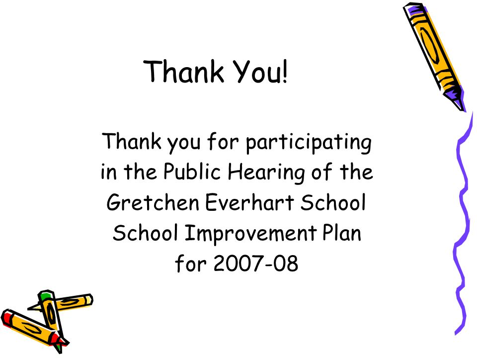 Thank You! Thank you for participating in the Public Hearing of the Gretchen Everhart School School Improvement Plan for 2007-08