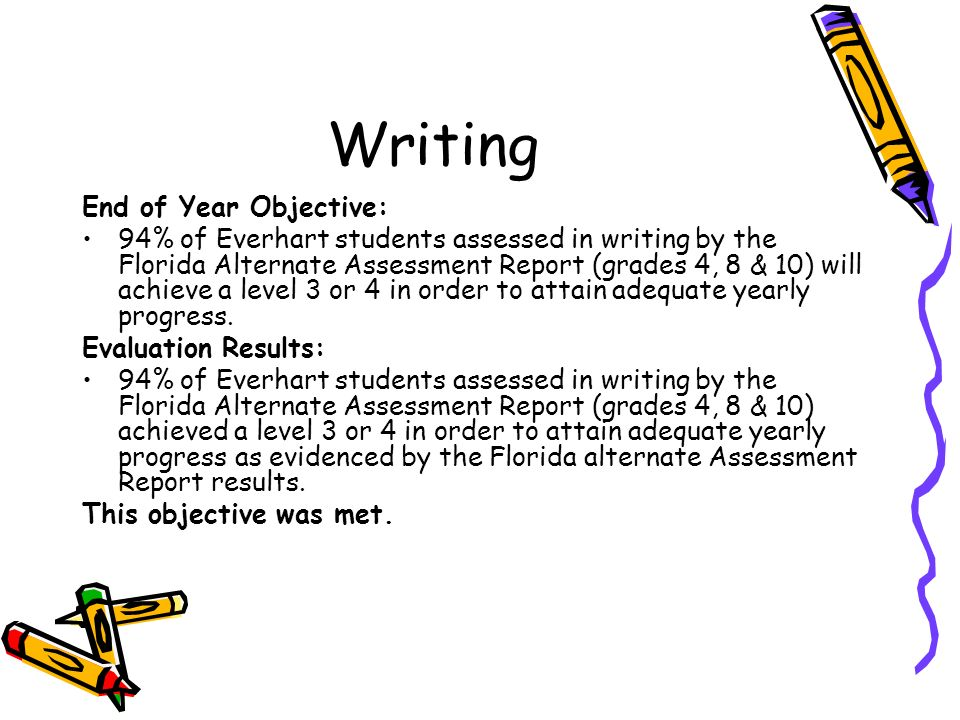 Writing End of Year Objective: 94% of Everhart students assessed in writing by the Florida Alternate Assessment Report (grades 4, 8 & 10) will achieve a level 3 or 4 in order to attain adequate yearly progress.