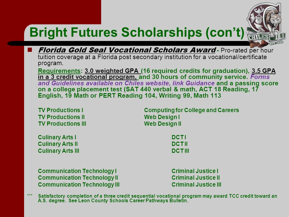 Bright Futures Scholarships (cont) Florida Gold Seal Vocational Scholars Award - Pro-rated per hour tuition coverage at a Florida post secondary insti