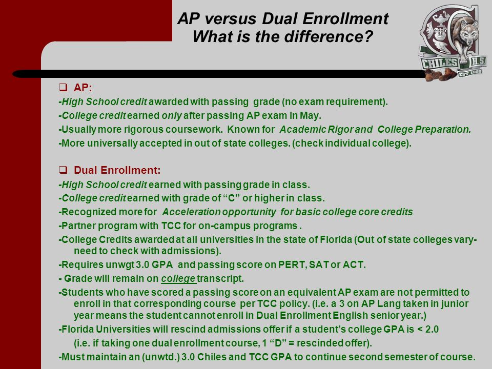 AP versus Dual Enrollment What is the difference? AP: -High School credit awarded with passing grade (no exam requirement). -College credit earned onl