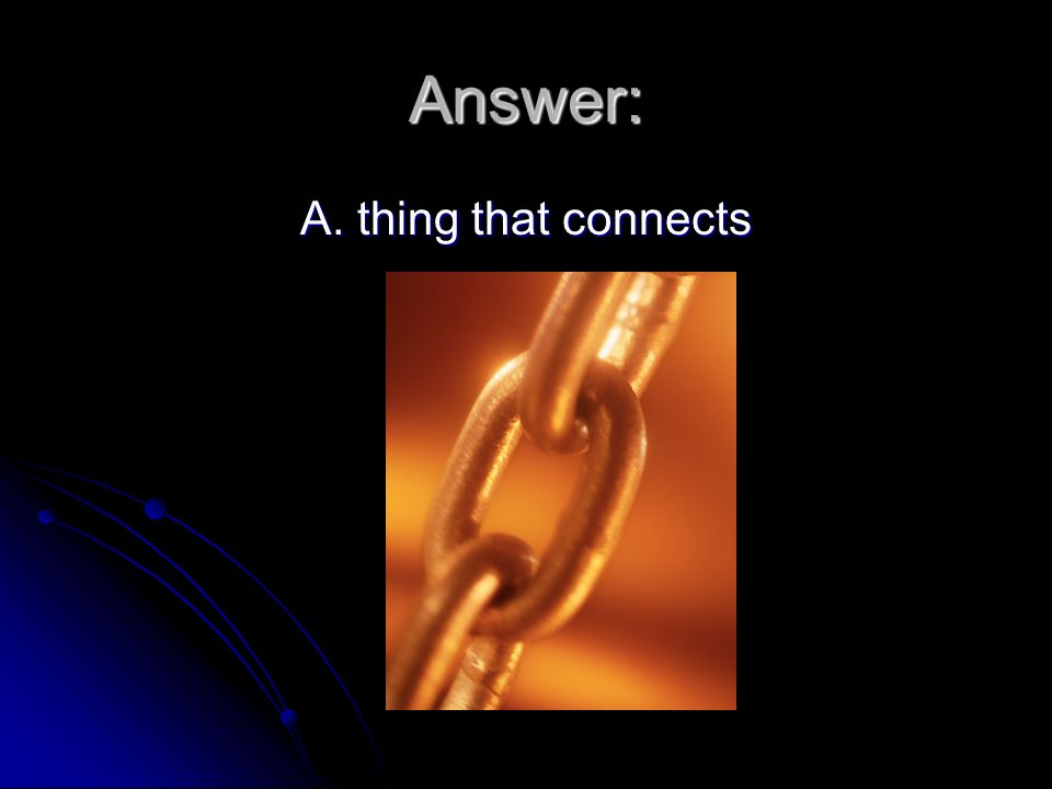 Answer: A. thing that connects