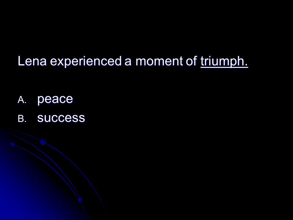 Lena experienced a moment of triumph. A. peace B. success