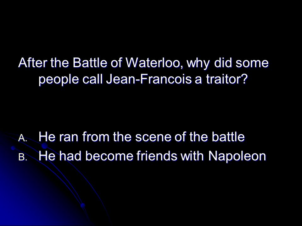 After the Battle of Waterloo, why did some people call Jean-Francois a traitor? A. He ran from the scene of the battle B. He had become friends with N