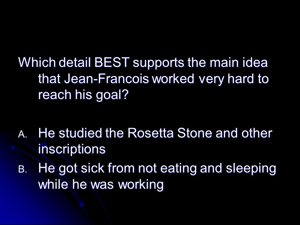 Which detail BEST supports the main idea that Jean-Francois worked very hard to reach his goal? A. He studied the Rosetta Stone and other inscriptions