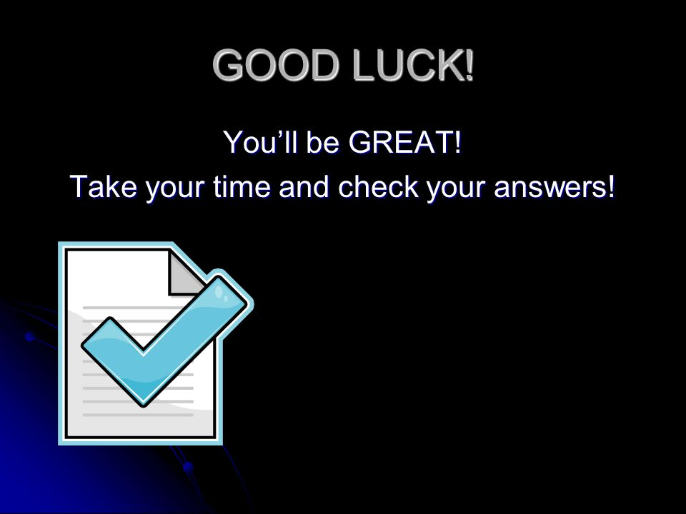 GOOD LUCK! Youll be GREAT! Take your time and check your answers!