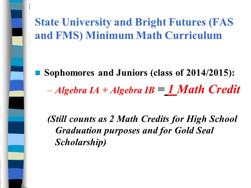 State University and Bright Futures (FAS and FMS) Minimum Math Curriculum Sophomores and Juniors (class of 2014/2015): –Algebra IA + Algebra IB = 1 Ma