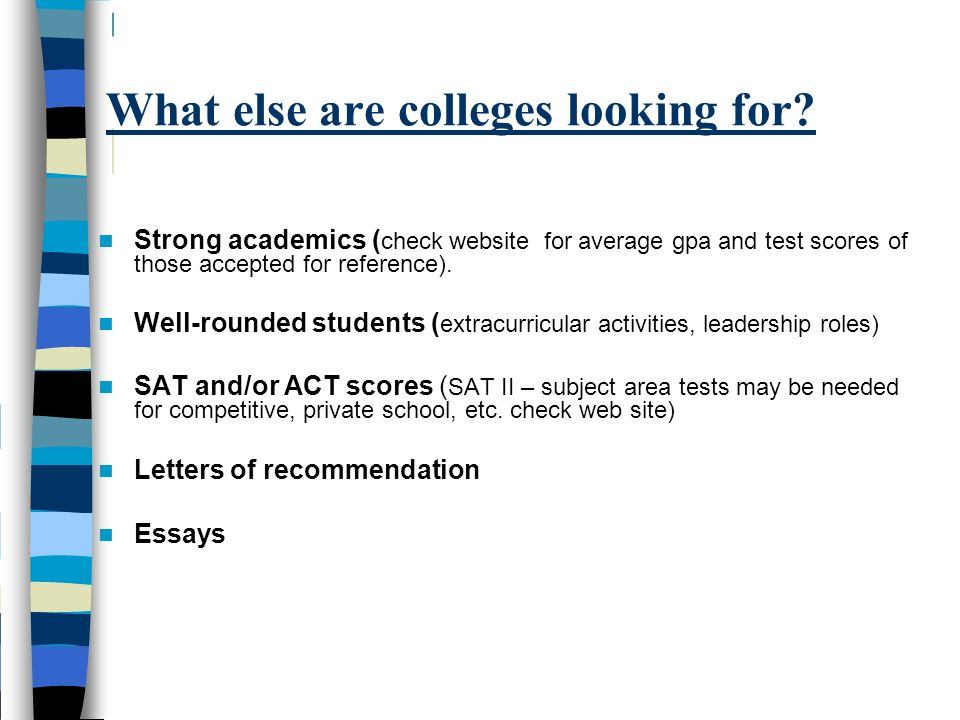 What else are colleges looking for? Strong academics ( check website for average gpa and test scores of those accepted for reference). Well-rounded st