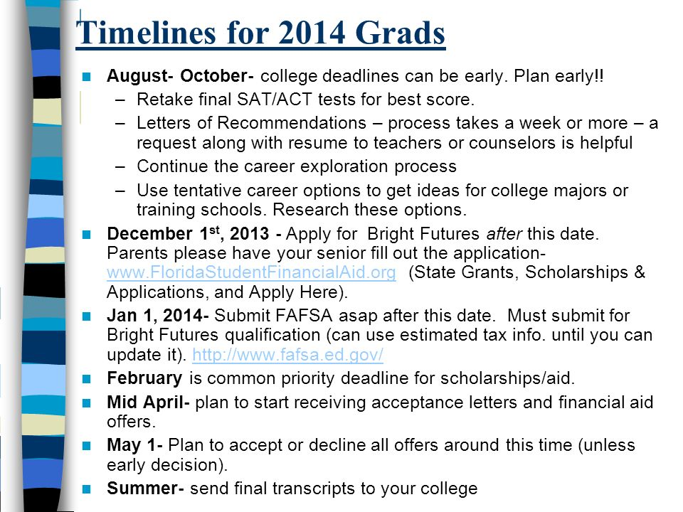 Timelines for 2014 Grads August- October- college deadlines can be early. Plan early!! –Retake final SAT/ACT tests for best score. –Letters of Recomme