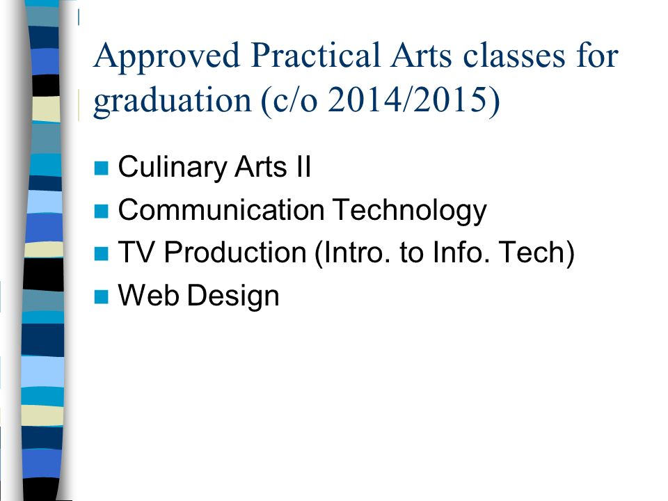 Approved Practical Arts classes for graduation (c/o 2014/2015) Culinary Arts II Communication Technology TV Production (Intro. to Info. Tech) Web Desi