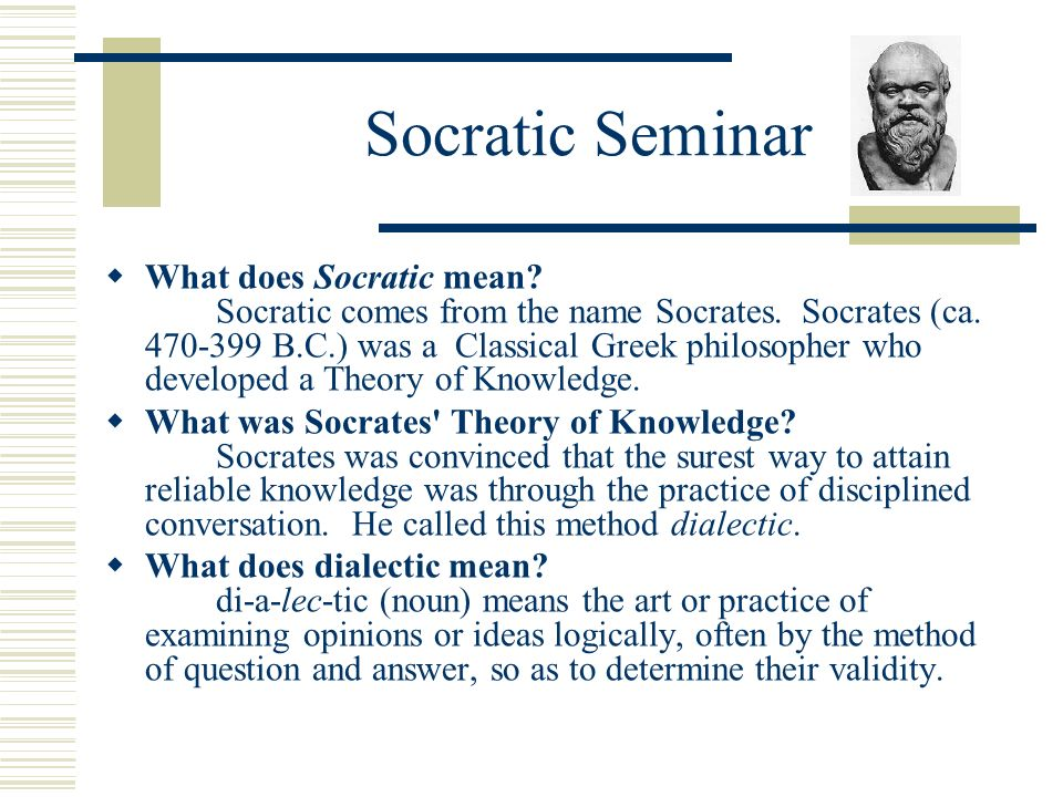Socratic Seminar What does Socratic mean? Socratic comes from the name Socrates. Socrates (ca. 470-399 B.C.) was a Classical Greek philosopher who dev