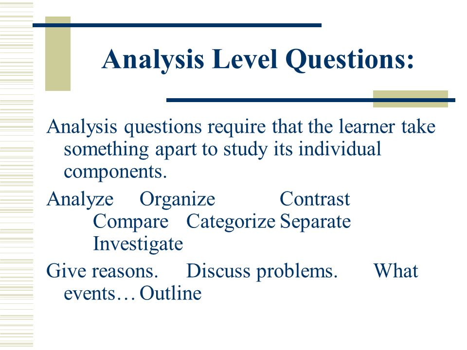 Analysis Level Questions: Analysis questions require that the learner take something apart to study its individual components. AnalyzeOrganizeContrast