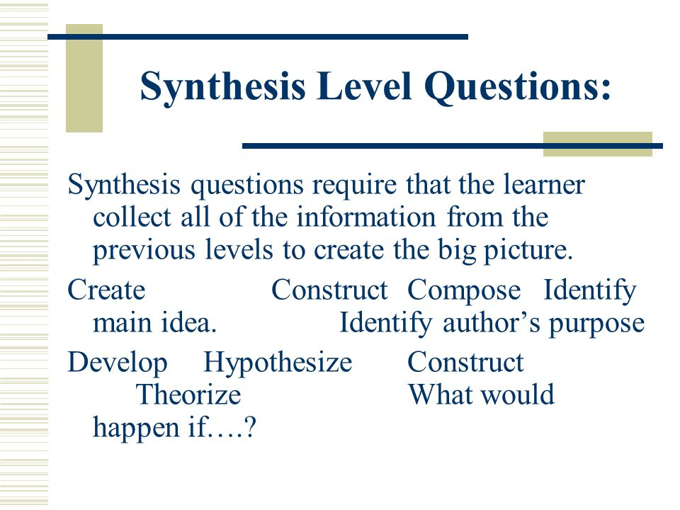 Synthesis Level Questions: Synthesis questions require that the learner collect all of the information from the previous levels to create the big pict