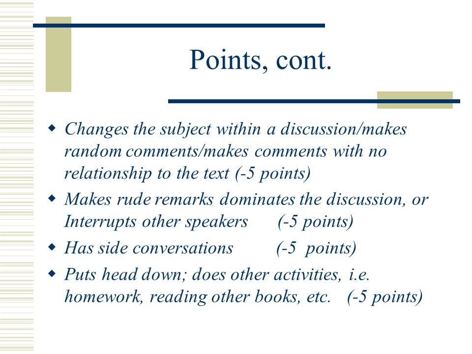 Points, cont. Changes the subject within a discussion/makes random comments/makes comments with no relationship to the text (-5 points) Makes rude rem