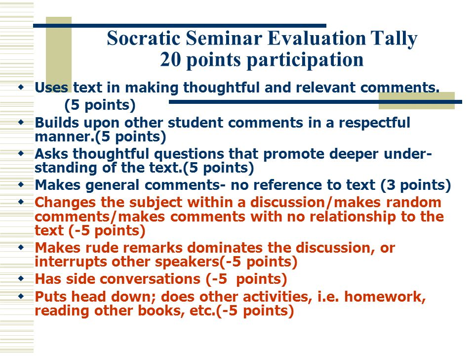 Socratic Seminar Evaluation Tally 20 points participation Uses text in making thoughtful and relevant comments. (5 points) Builds upon other student c