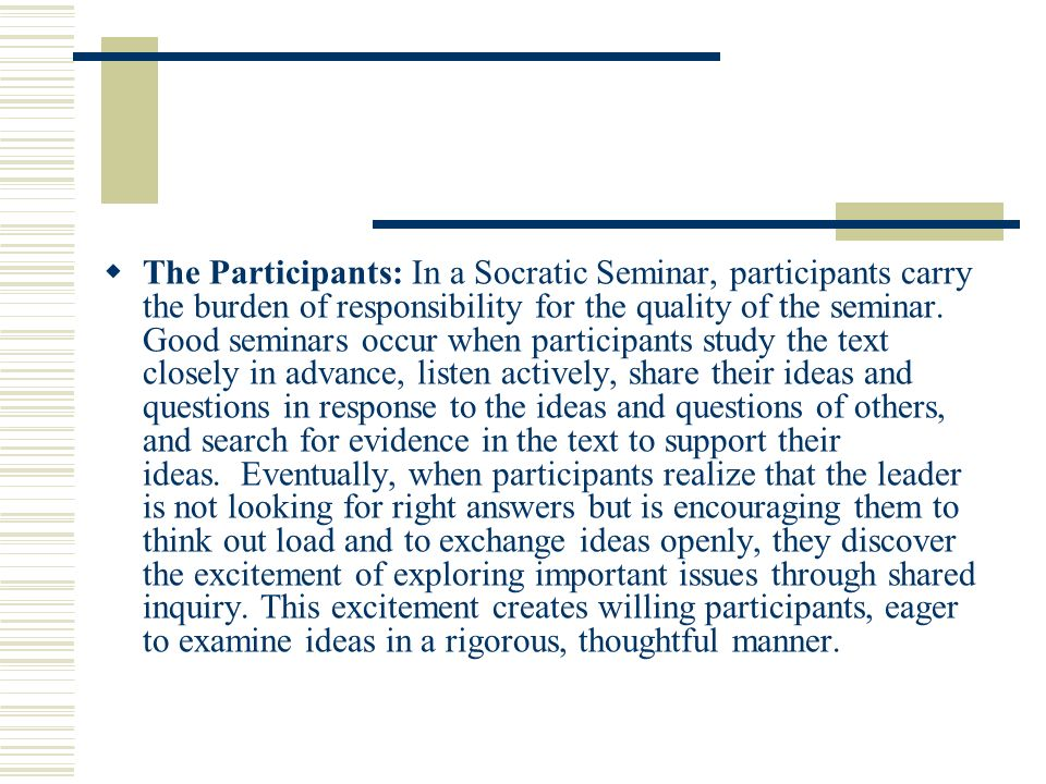 The Participants: In a Socratic Seminar, participants carry the burden of responsibility for the quality of the seminar. Good seminars occur when part