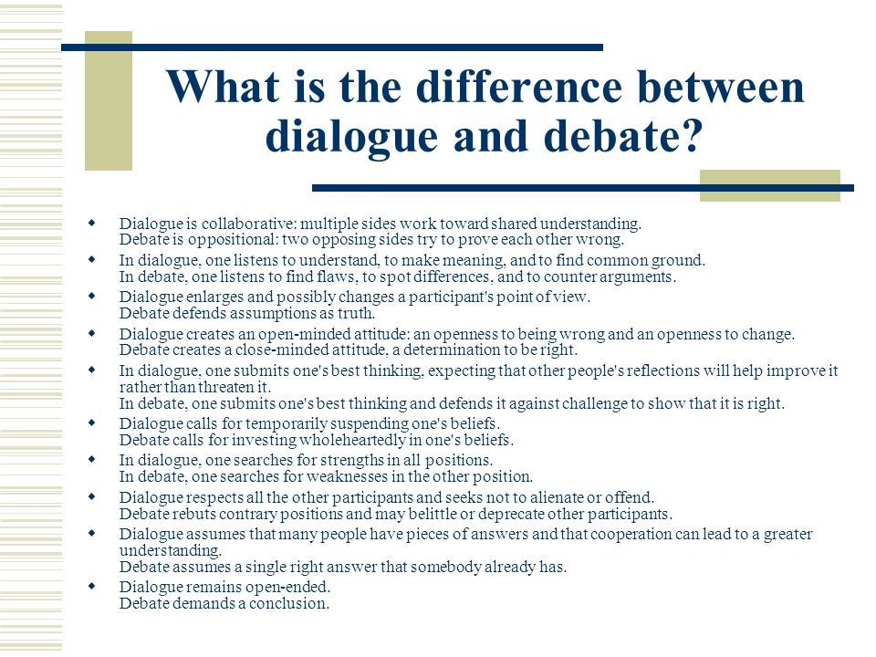 What is the difference between dialogue and debate? Dialogue is collaborative: multiple sides work toward shared understanding. Debate is oppositional