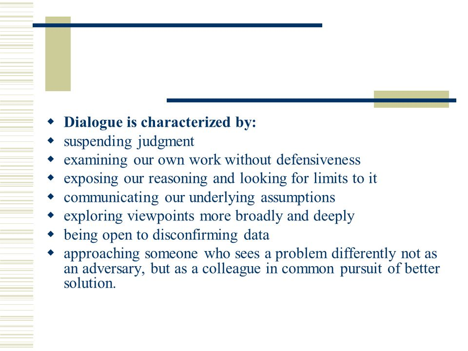 Dialogue is characterized by: suspending judgment examining our own work without defensiveness exposing our reasoning and looking for limits to it com