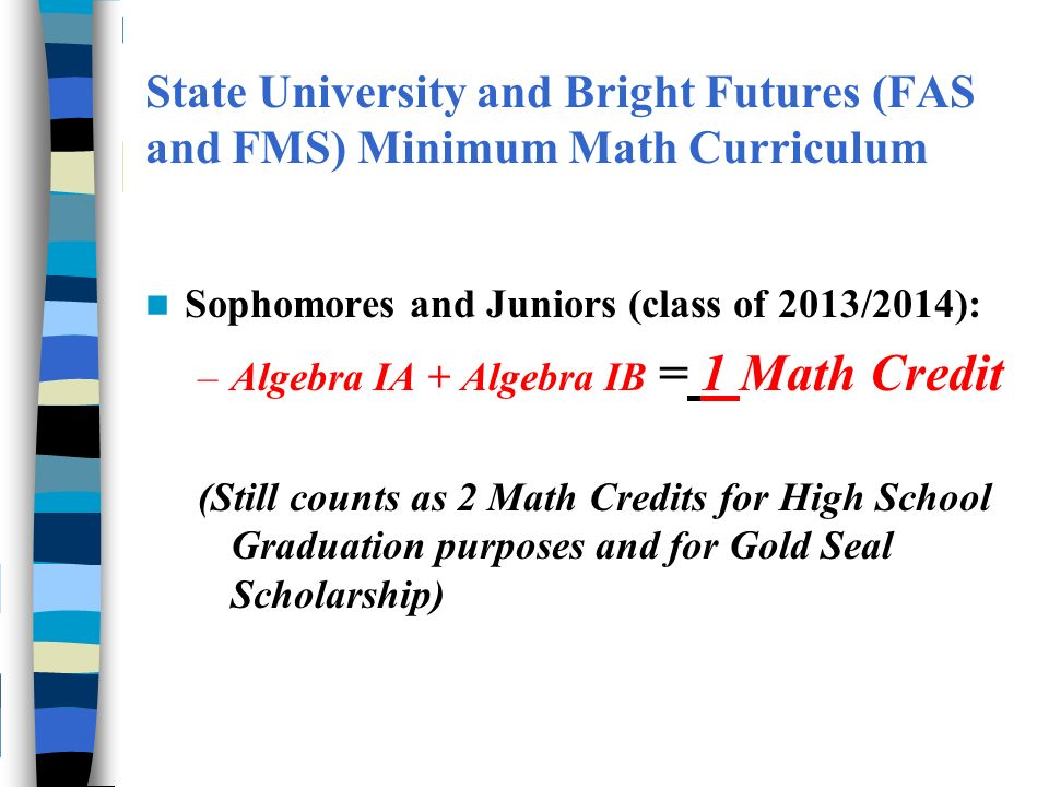 State University and Bright Futures (FAS and FMS) Minimum Math Curriculum Sophomores and Juniors (class of 2013/2014): –Algebra IA + Algebra IB = 1 Math Credit (Still counts as 2 Math Credits for High School Graduation purposes and for Gold Seal Scholarship)