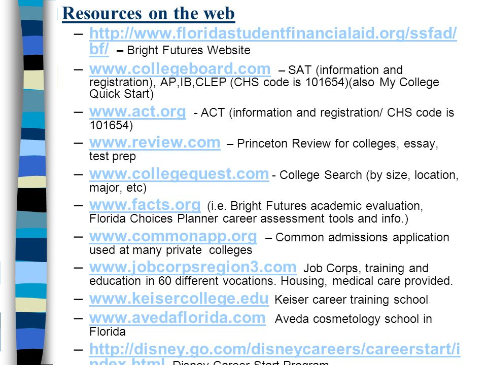 Resources on the web –  bf/ – Bright Futures Websitehttp://  bf/ –  – SAT (information and registration), AP,IB,CLEP (CHS code is )(also My College Quick Start)  –  - ACT (information and registration/ CHS code is )  –  – Princeton Review for colleges, essay, test prepwww.review.com –  - College Search (by size, location, major, etc)  –  (i.e.