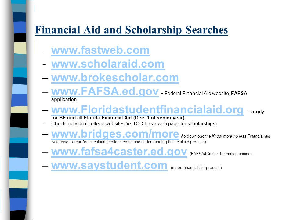 Financial Aid and Scholarship Searches –  –  - Federal Financial Aid website, FAFSA applicationwww.FAFSA.ed.gov –  – apply for BF and all Florida Financial Aid (Dec.
