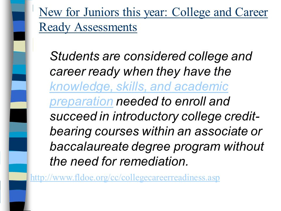 New for Juniors this year: College and Career Ready Assessments Students are considered college and career ready when they have the knowledge, skills, and academic preparation needed to enroll and succeed in introductory college credit- bearing courses within an associate or baccalaureate degree program without the need for remediation.