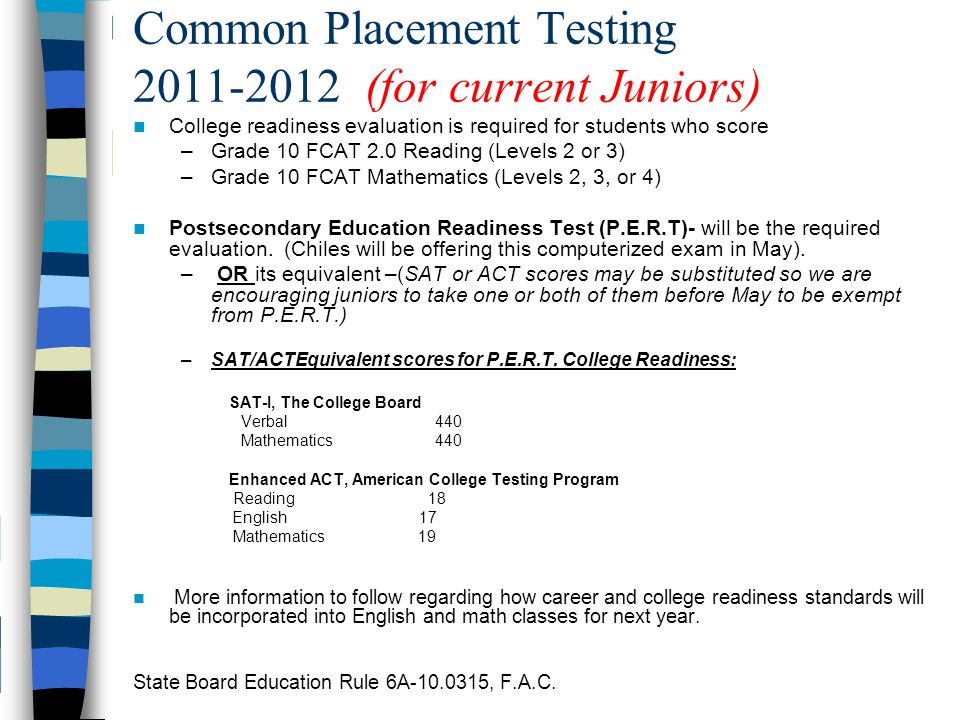 Common Placement Testing 2011-2012 (for current Juniors) College readiness evaluation is required for students who score –Grade 10 FCAT 2.0 Reading (Levels 2 or 3) –Grade 10 FCAT Mathematics (Levels 2, 3, or 4) Postsecondary Education Readiness Test (P.E.R.T)- will be the required evaluation.