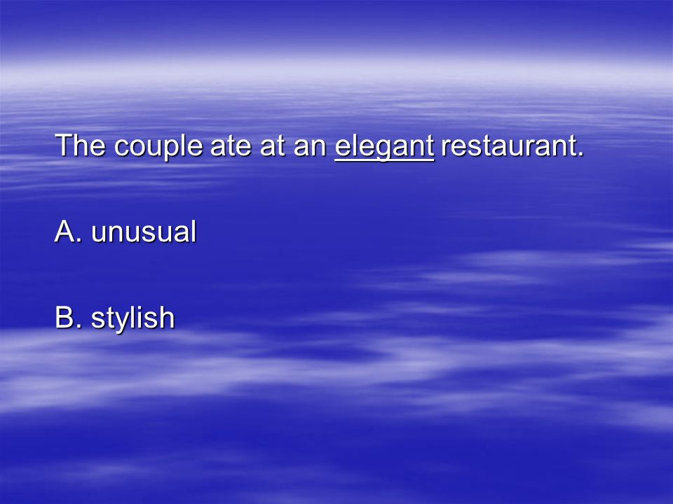 The couple ate at an elegant restaurant. A. unusual B. stylish