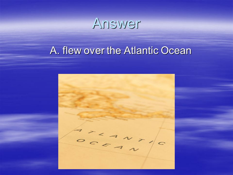 Answer A. flew over the Atlantic Ocean