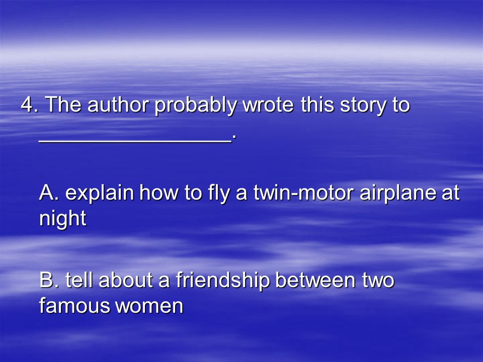 4. The author probably wrote this story to ________________. A. explain how to fly a twin-motor airplane at night B. tell about a friendship between t