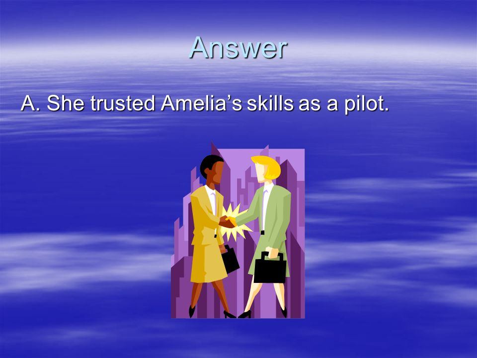Answer A. She trusted Amelias skills as a pilot.